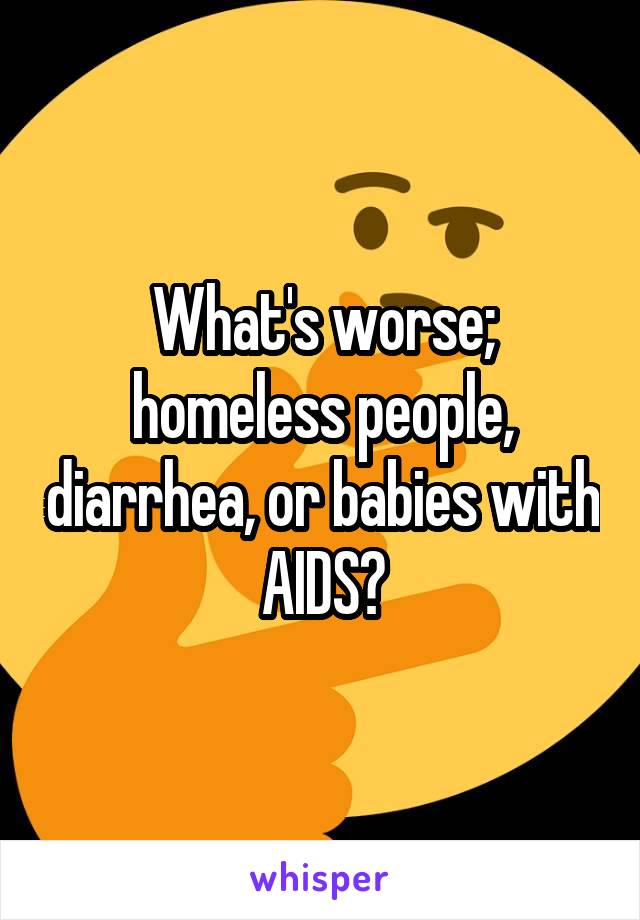 What's worse; homeless people, diarrhea, or babies with AIDS?