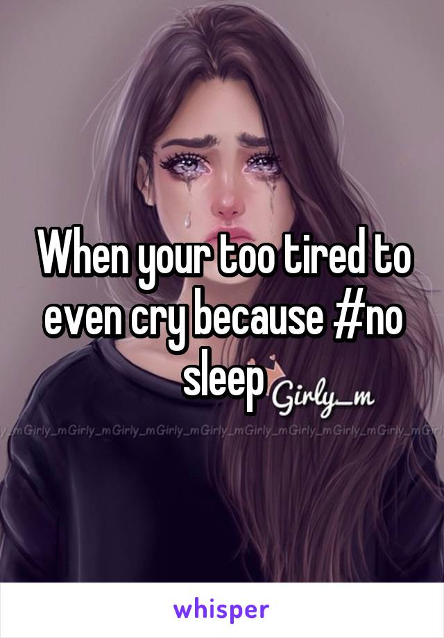 When your too tired to even cry because #no sleep