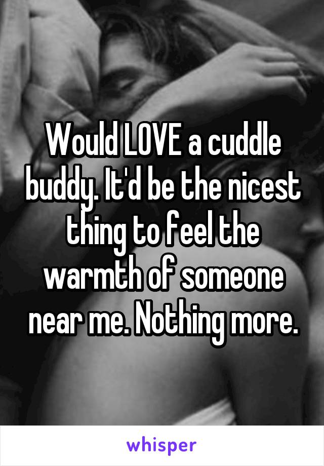 Would LOVE a cuddle buddy. It'd be the nicest thing to feel the warmth of someone near me. Nothing more.