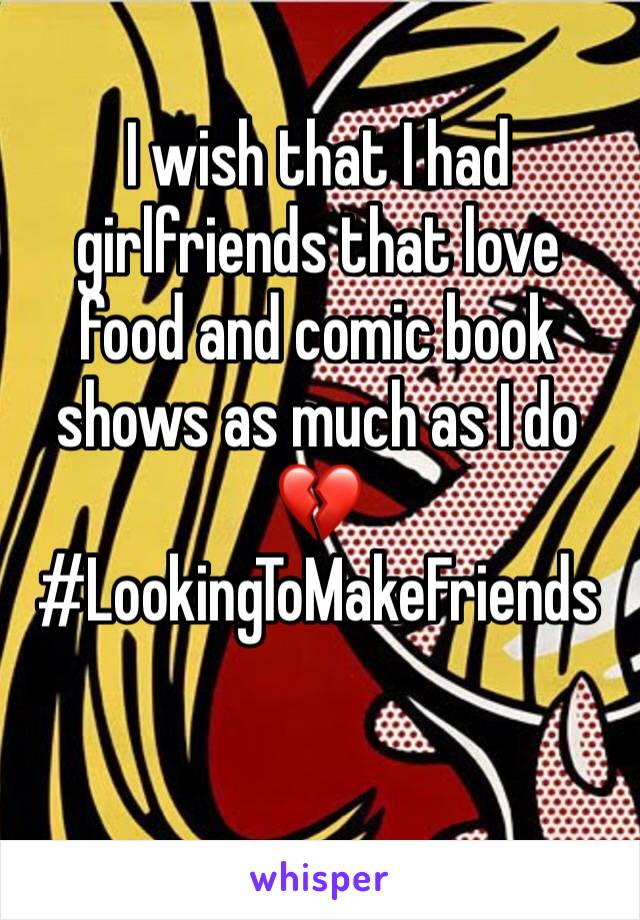I wish that I had girlfriends that love food and comic book shows as much as I do 💔 #LookingToMakeFriends