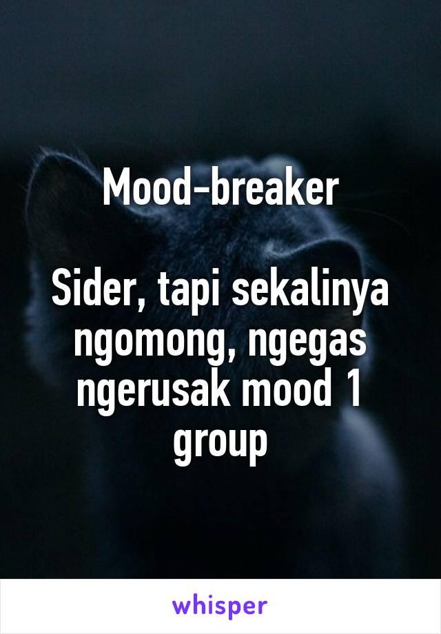 Mood-breaker  Sider, tapi sekalinya ngomong, ngegas ngerusak mood 1 group