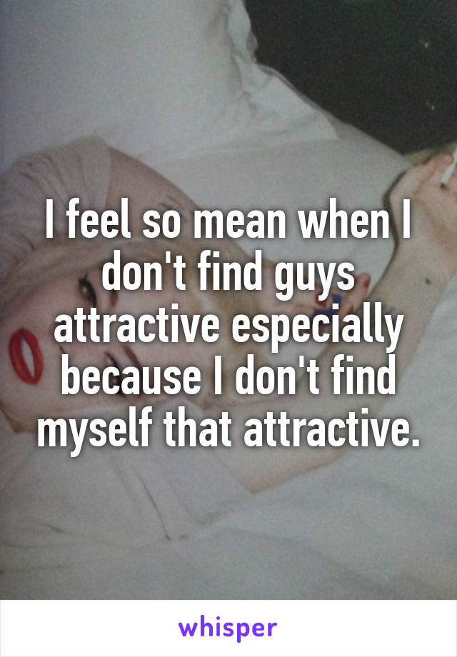 I feel so mean when I don't find guys attractive especially because I don't find myself that attractive.