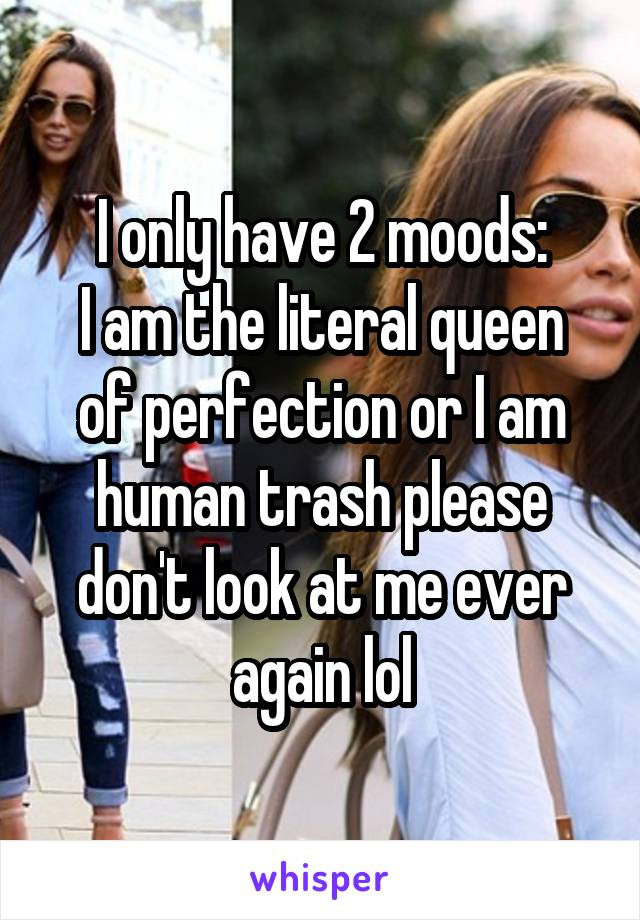 I only have 2 moods: I am the literal queen of perfection or I am human trash please don't look at me ever again lol