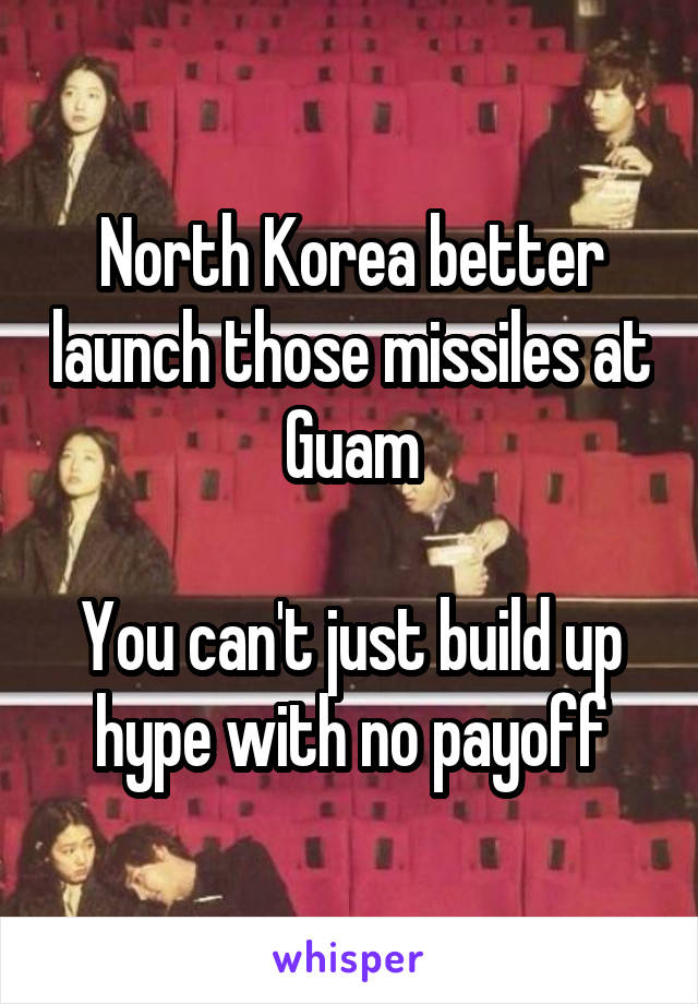 North Korea better launch those missiles at Guam  You can't just build up hype with no payoff