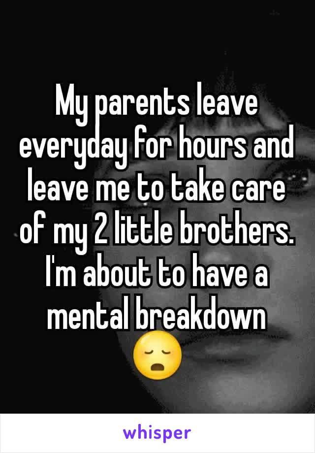 My parents leave everyday for hours and leave me to take care of my 2 little brothers. I'm about to have a mental breakdown 😳