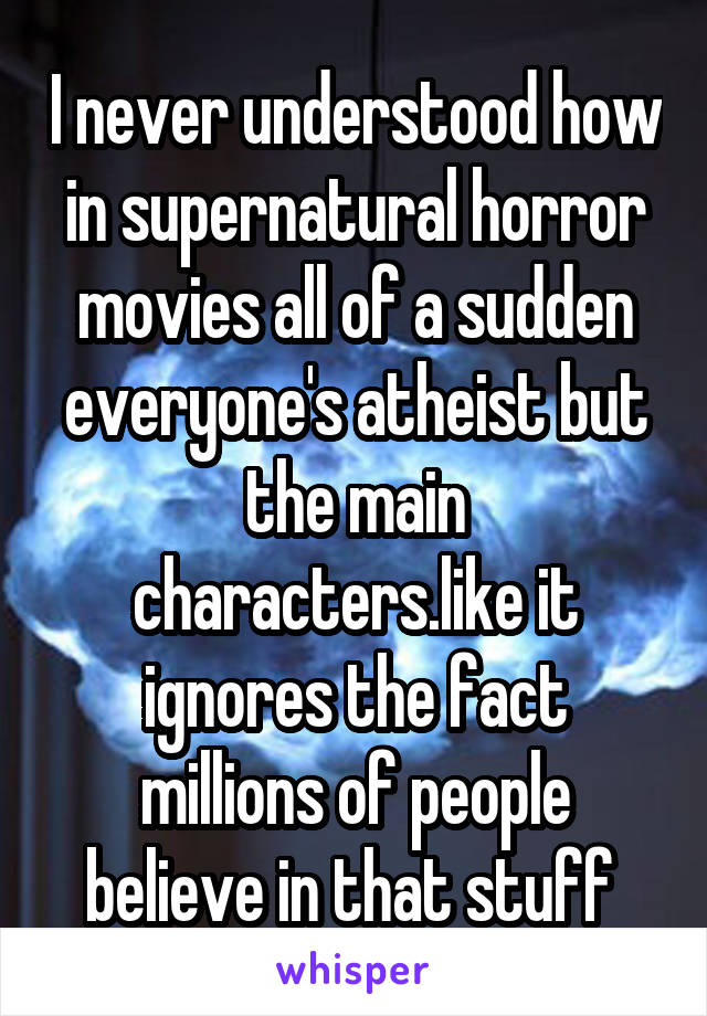 I never understood how in supernatural horror movies all of a sudden everyone's atheist but the main characters.like it ignores the fact millions of people believe in that stuff
