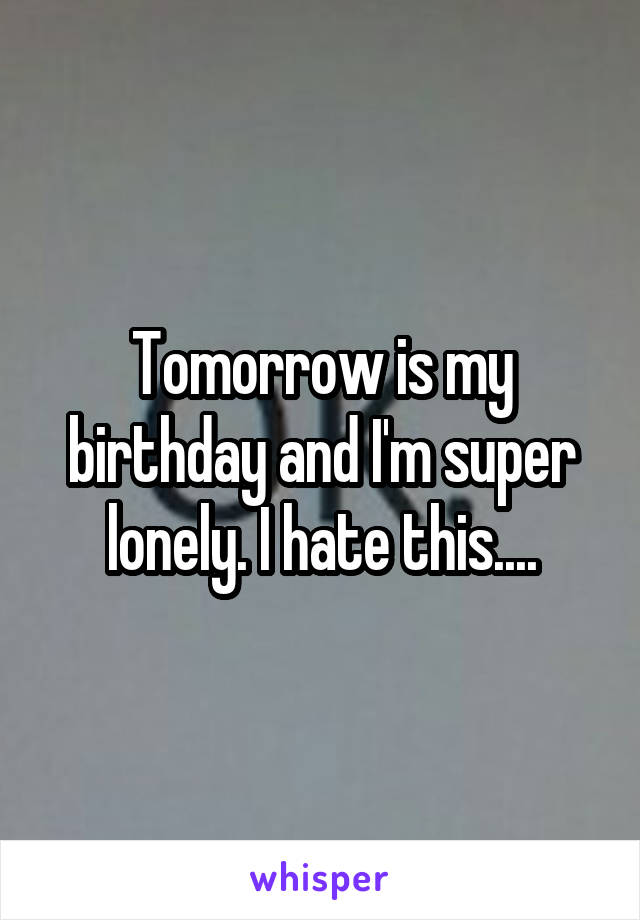 Tomorrow is my birthday and I'm super lonely. I hate this....