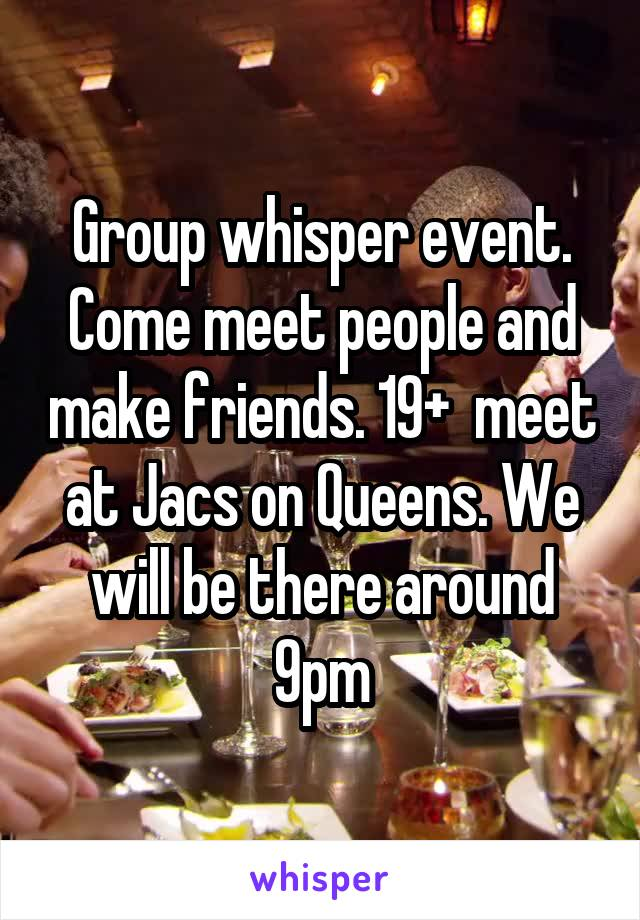 Group whisper event. Come meet people and make friends. 19+  meet at Jacs on Queens. We will be there around 9pm