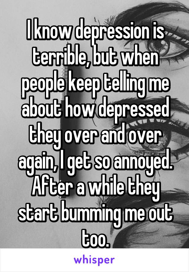 I know depression is terrible, but when people keep telling me about how depressed they over and over again, I get so annoyed. After a while they start bumming me out too.