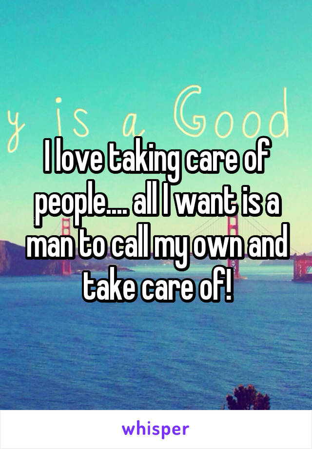 I love taking care of people.... all I want is a man to call my own and take care of!