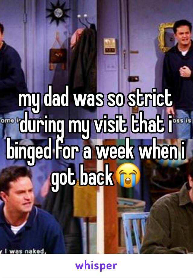 my dad was so strict during my visit that i binged for a week when i got back😭