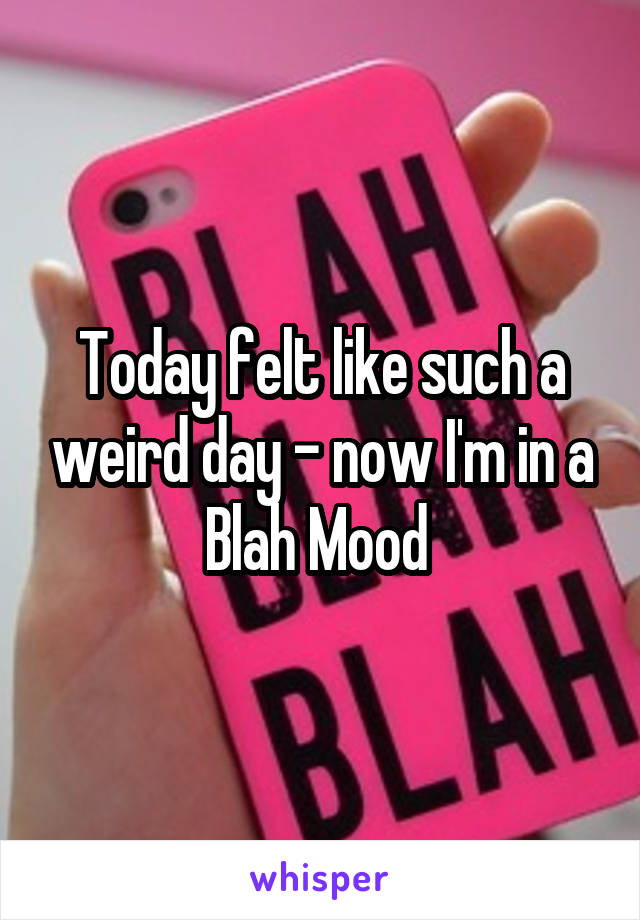 Today felt like such a weird day - now I'm in a Blah Mood