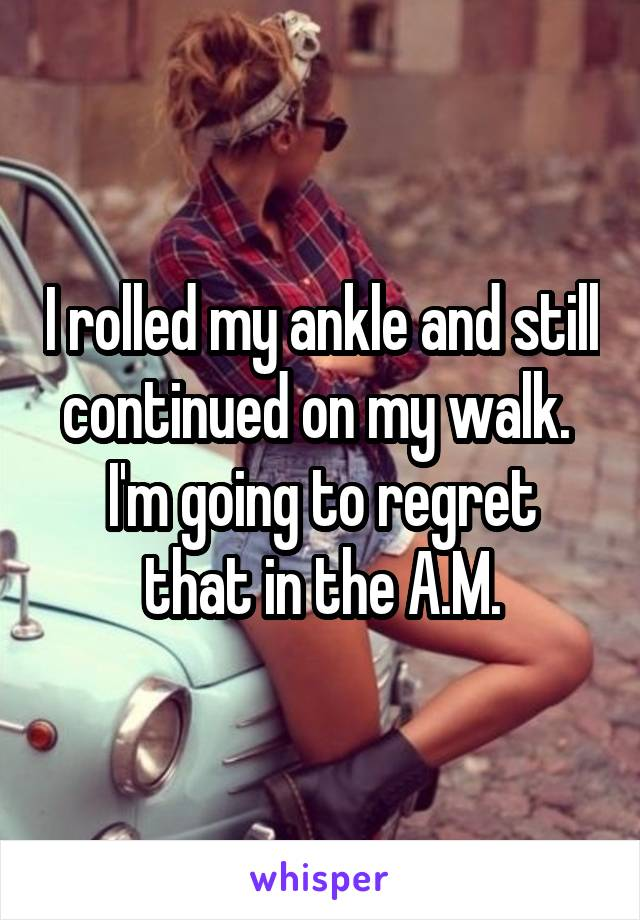 I rolled my ankle and still continued on my walk.  I'm going to regret that in the A.M.