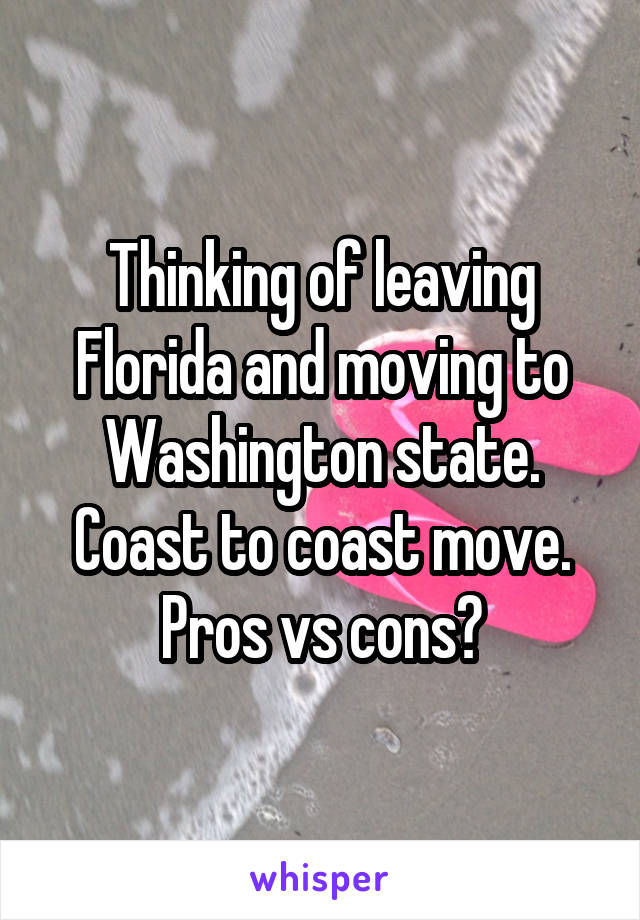 Thinking of leaving Florida and moving to Washington state. Coast to coast move. Pros vs cons?