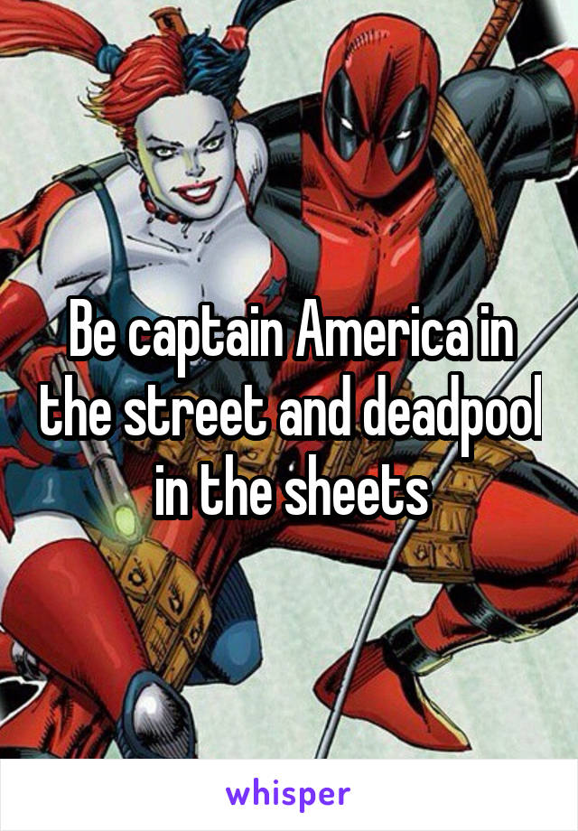 Be captain America in the street and deadpool in the sheets