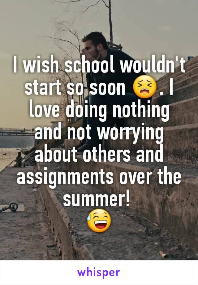 I wish school wouldn't start so soon 😣. I love doing nothing and not worrying about others and assignments over the summer!  😅