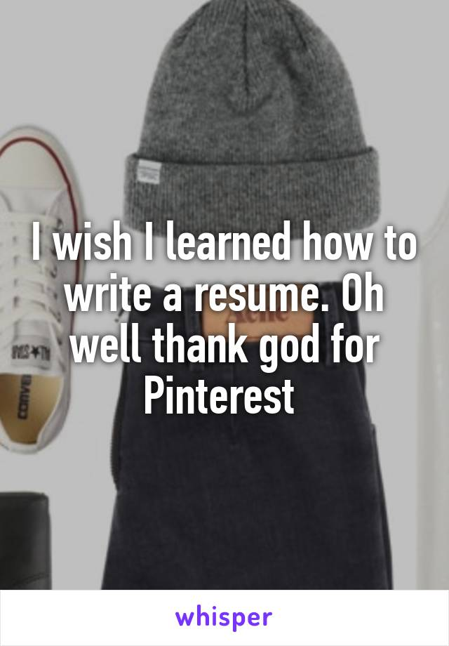 I wish I learned how to write a resume. Oh well thank god for Pinterest