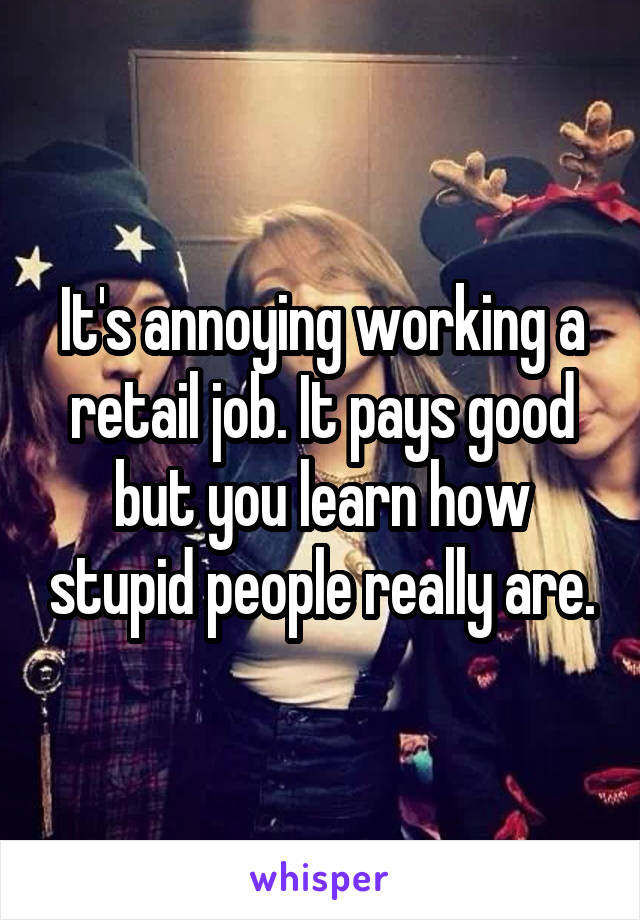 It's annoying working a retail job. It pays good but you learn how stupid people really are.