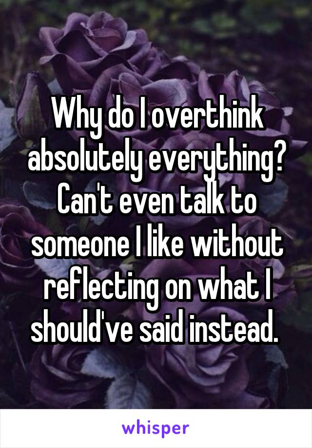 Why do I overthink absolutely everything? Can't even talk to someone I like without reflecting on what I should've said instead.