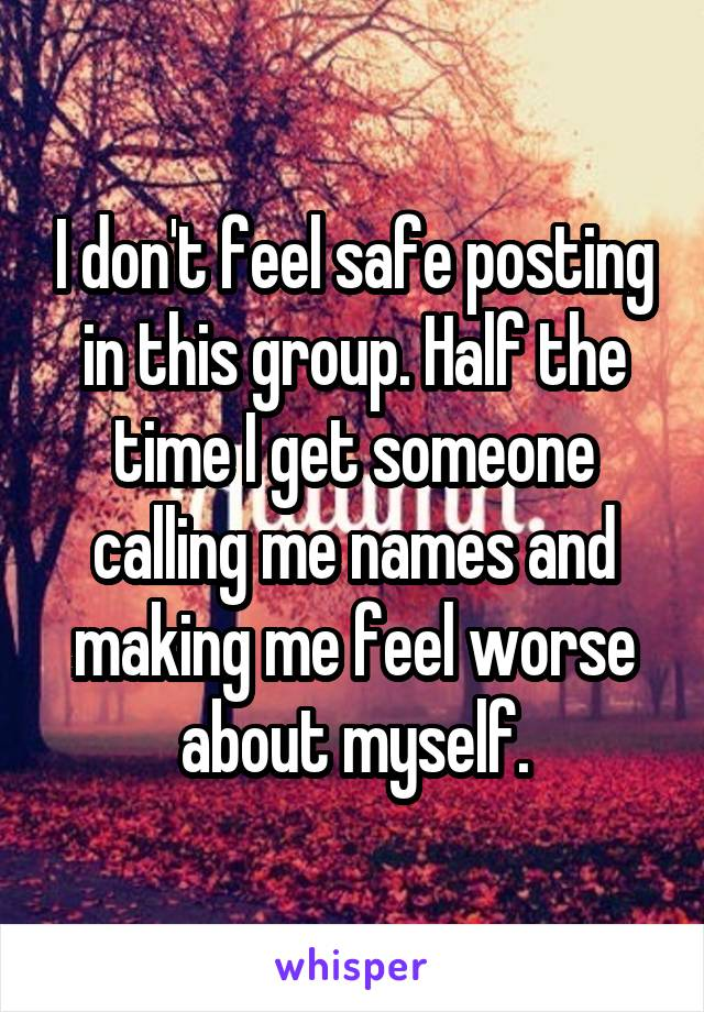 I don't feel safe posting in this group. Half the time I get someone calling me names and making me feel worse about myself.