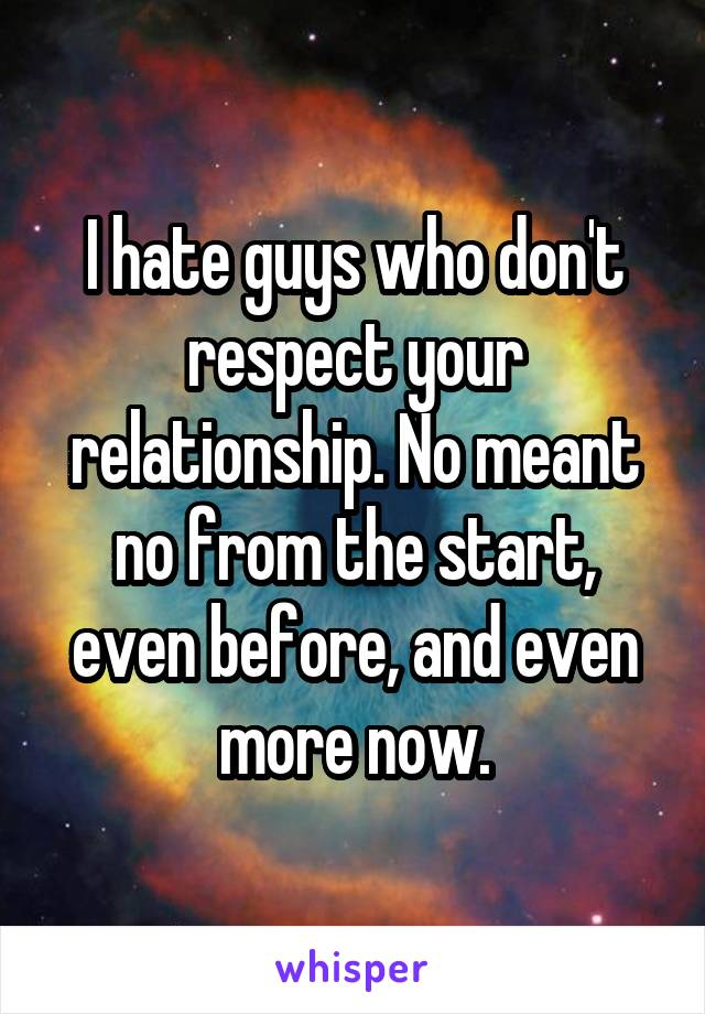 I hate guys who don't respect your relationship. No meant no from the start, even before, and even more now.