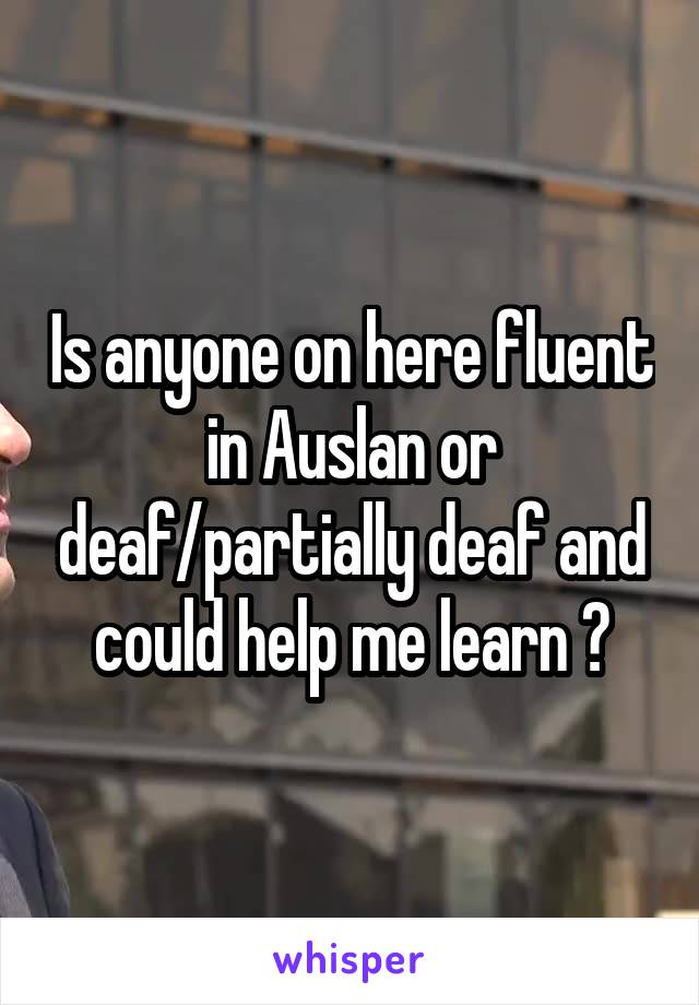 Is anyone on here fluent in Auslan or deaf/partially deaf and could help me learn ?
