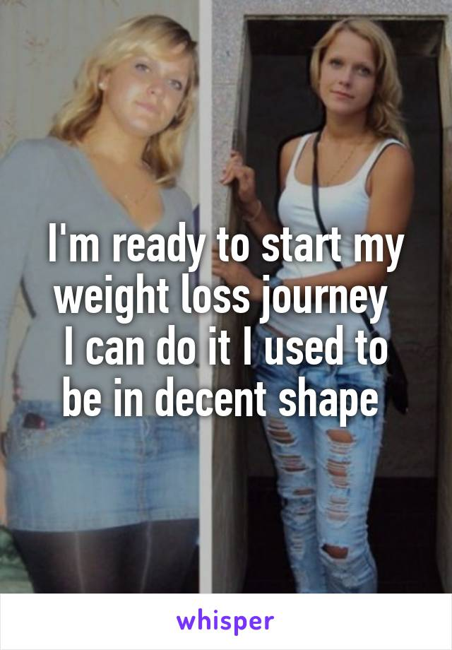 I'm ready to start my weight loss journey  I can do it I used to be in decent shape