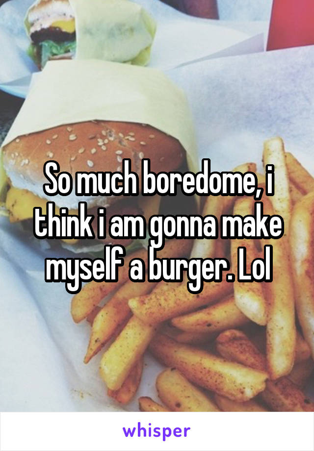 So much boredome, i think i am gonna make myself a burger. Lol