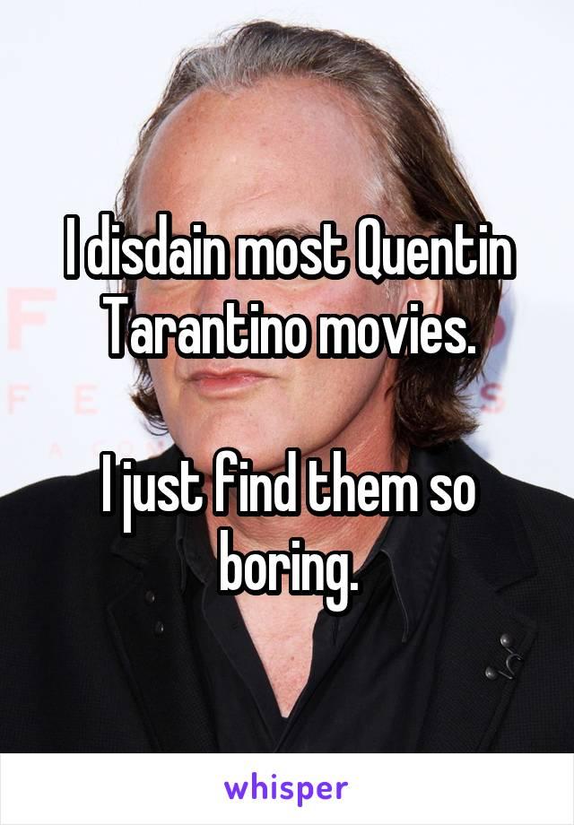 I disdain most Quentin Tarantino movies.  I just find them so boring.