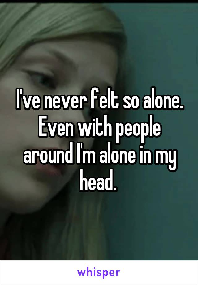 I've never felt so alone. Even with people around I'm alone in my head.
