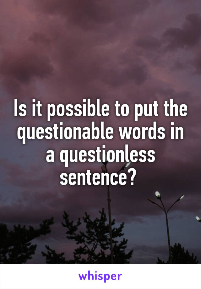 Is it possible to put the questionable words in a questionless sentence?