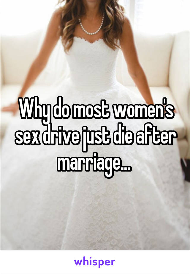 Why do most women's sex drive just die after marriage...