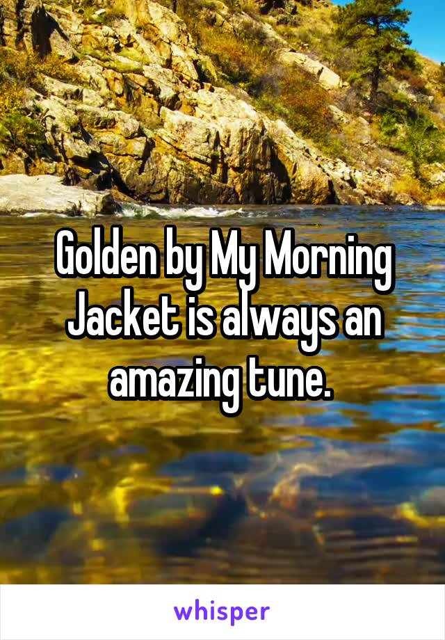 Golden by My Morning Jacket is always an amazing tune.
