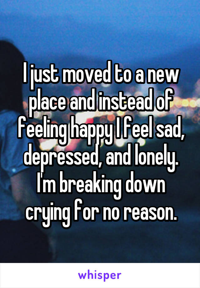 I just moved to a new place and instead of feeling happy I feel sad, depressed, and lonely. I'm breaking down crying for no reason.