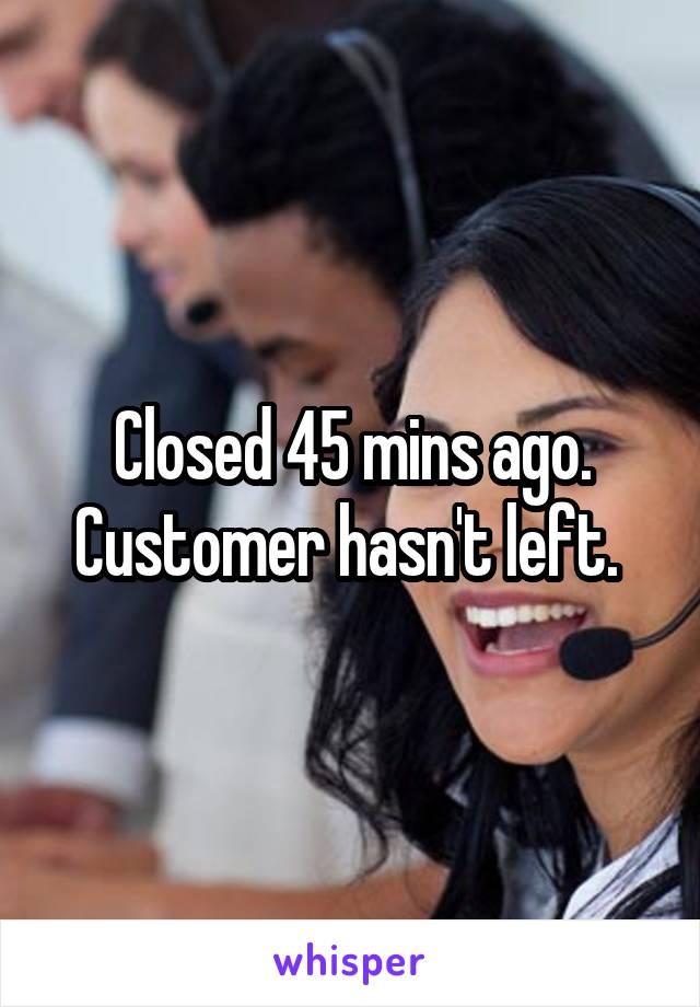 Closed 45 mins ago. Customer hasn't left.