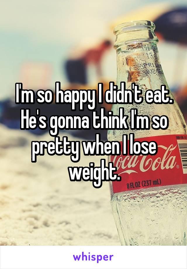 I'm so happy I didn't eat. He's gonna think I'm so pretty when I lose weight.