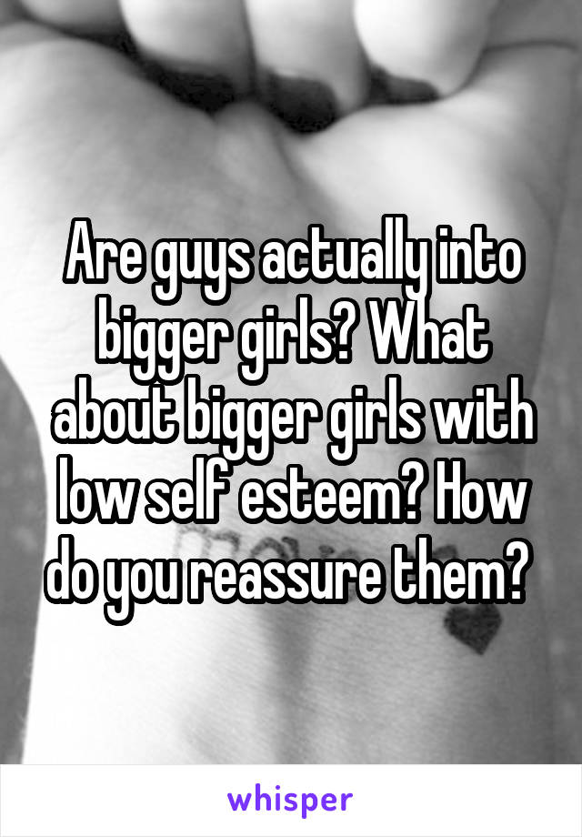 Are guys actually into bigger girls? What about bigger girls with low self esteem? How do you reassure them?