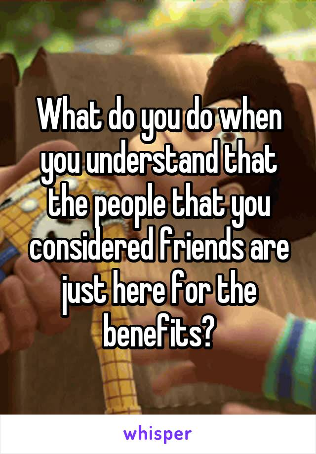 What do you do when you understand that the people that you considered friends are just here for the benefits?