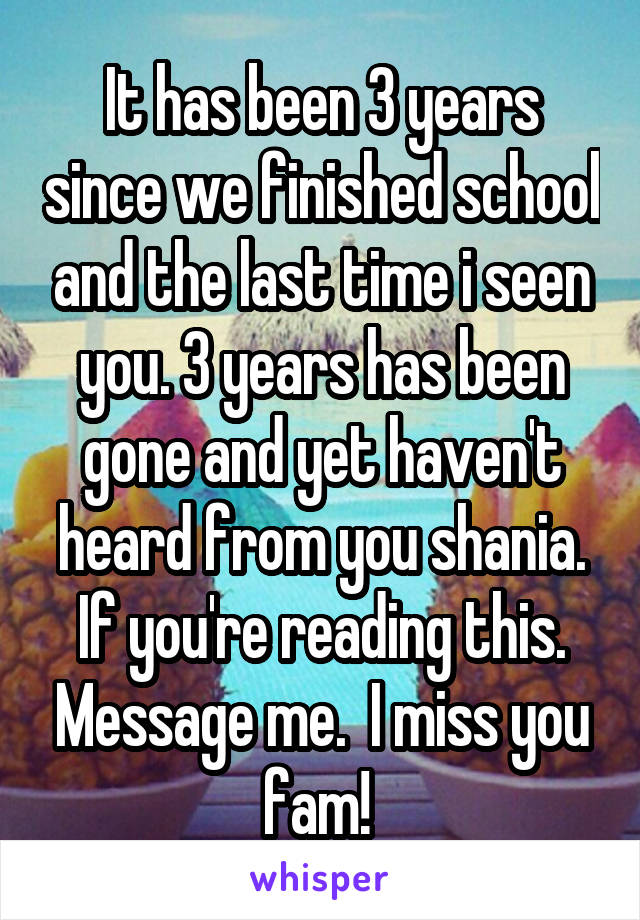 It has been 3 years since we finished school and the last time i seen you. 3 years has been gone and yet haven't heard from you shania. If you're reading this. Message me.  I miss you fam!