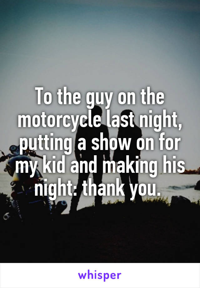 To the guy on the motorcycle last night, putting a show on for my kid and making his night: thank you.