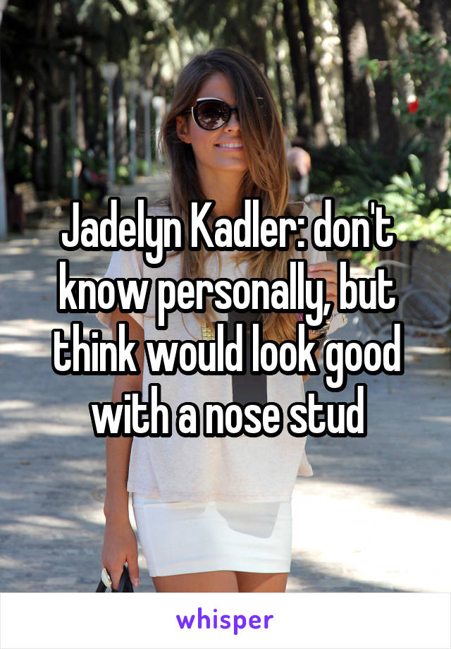 Jadelyn Kadler: don't know personally, but think would look good with a nose stud