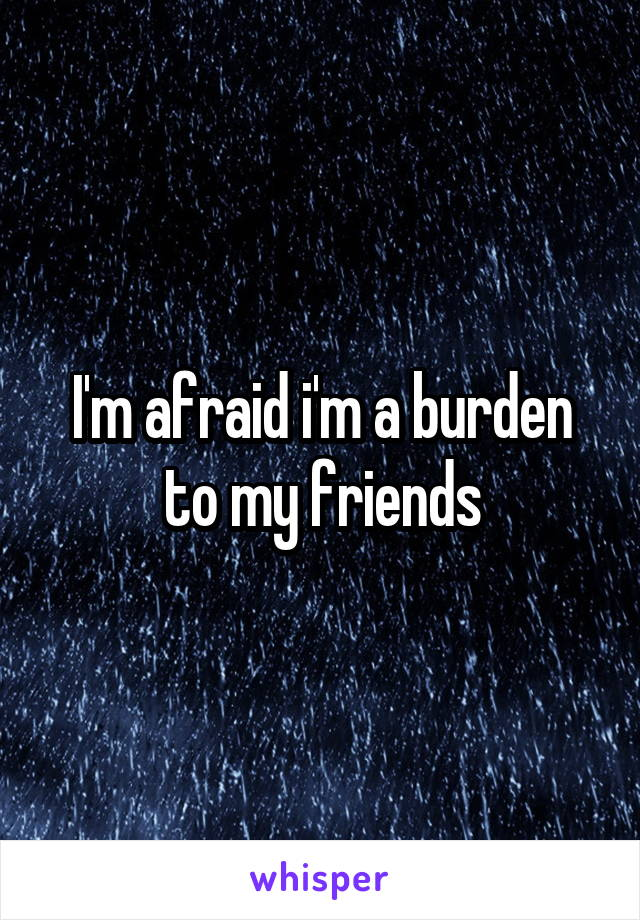 I'm afraid i'm a burden to my friends