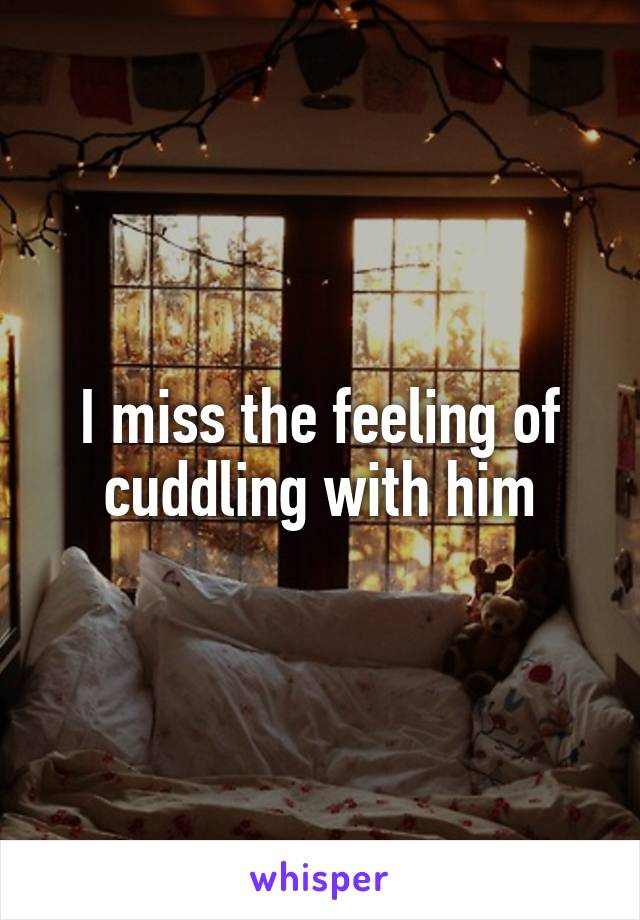 I miss the feeling of cuddling with him