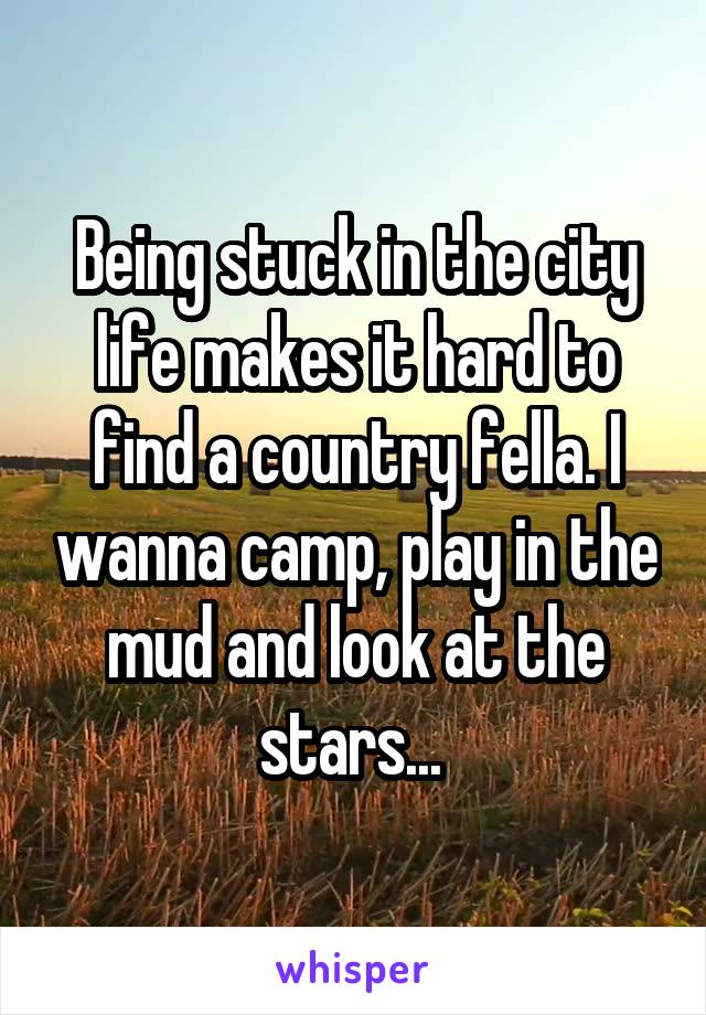 Being stuck in the city life makes it hard to find a country fella. I wanna camp, play in the mud and look at the stars...