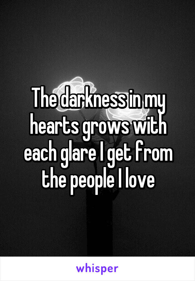 The darkness in my hearts grows with each glare I get from the people I love