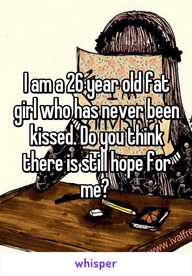I am a 26 year old fat girl who has never been kissed. Do you think there is still hope for me?