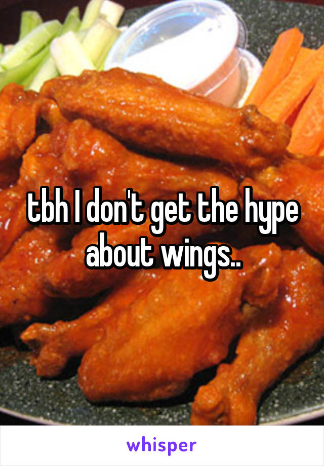 tbh I don't get the hype about wings..