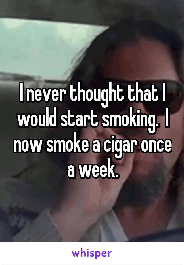 I never thought that I would start smoking.  I now smoke a cigar once a week.