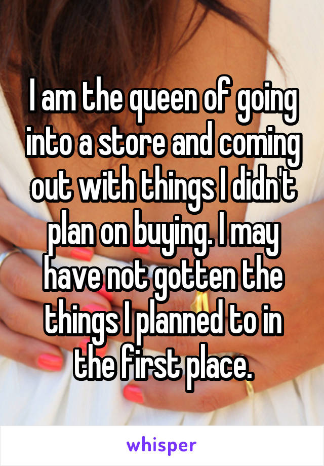 I am the queen of going into a store and coming out with things I didn't plan on buying. I may have not gotten the things I planned to in the first place.