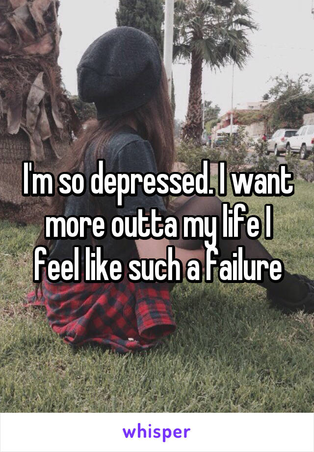 I'm so depressed. I want more outta my life I feel like such a failure